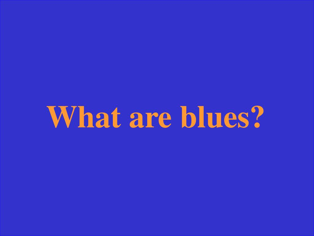 What are blues?