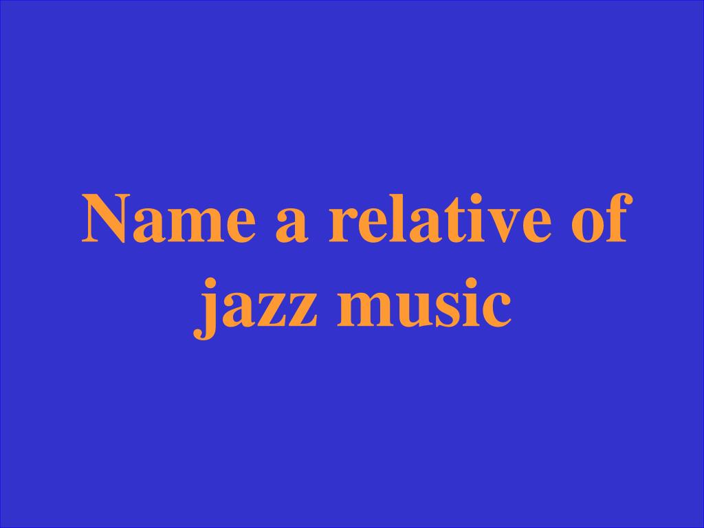 Name a relative of jazz music