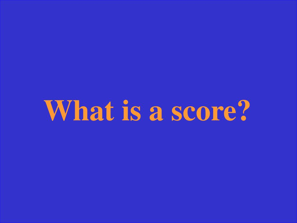 What is a score?