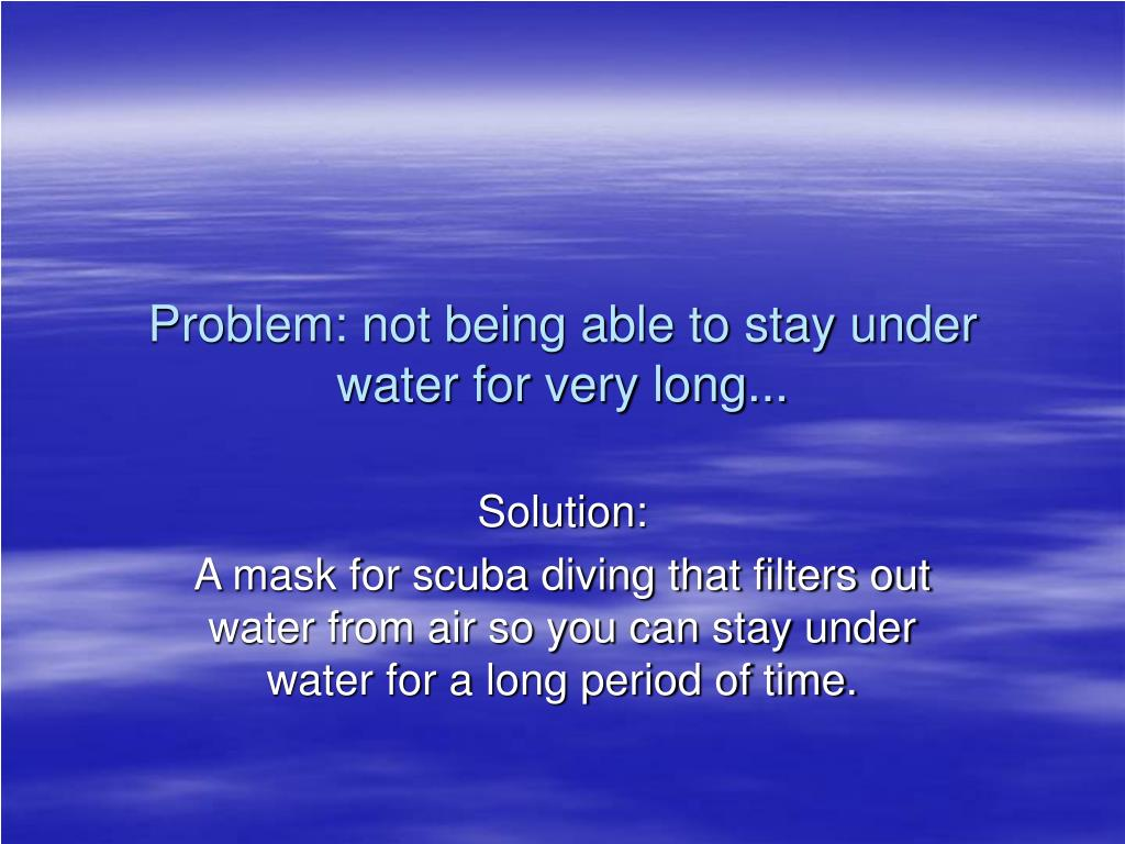 Problem: not being able to stay under water for very long...