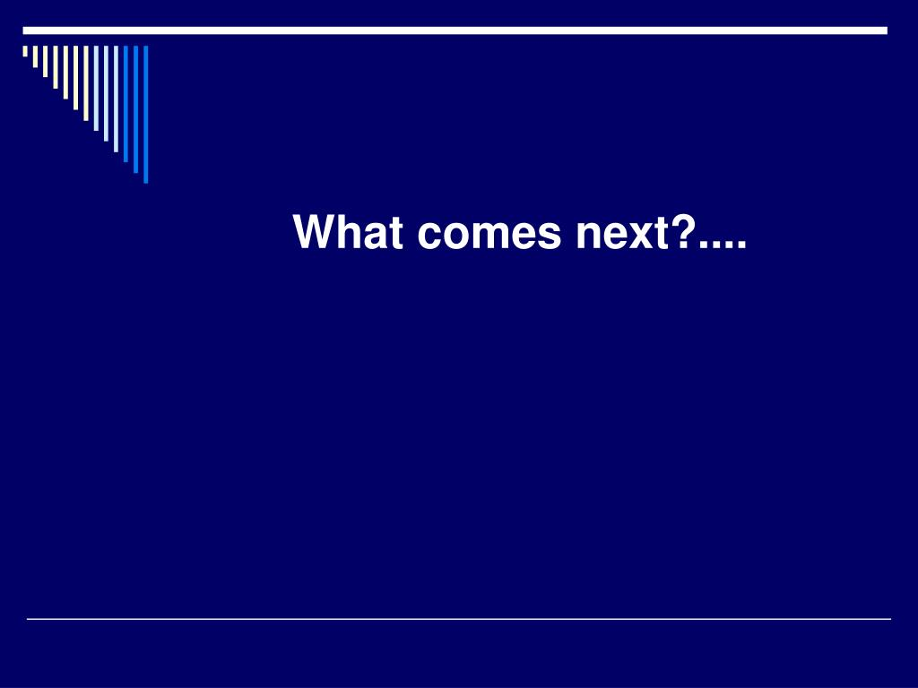 What comes next?....