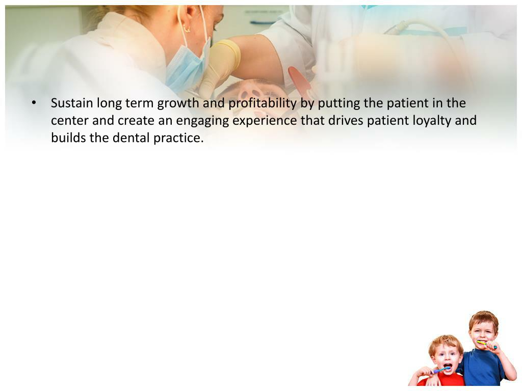 Sustain long term growth and profitability by putting the patient in the center and create an engaging experience that drives patient loyalty and builds the dental practice.