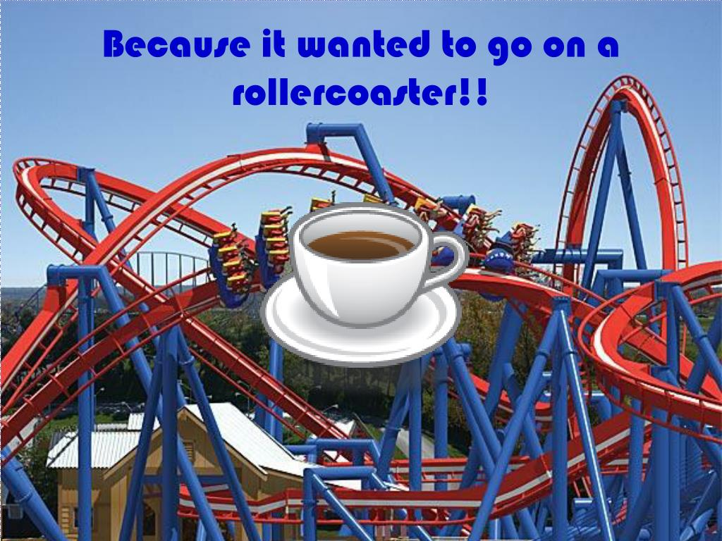 Because it wanted to go on a rollercoaster!!