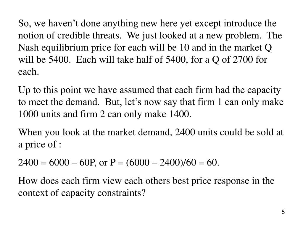 So, we haven't done anything new here yet except introduce the notion of credible threats.  We just looked at a new problem.  The Nash equilibrium price for each will be 10 and in the market Q will be 5400.  Each will take half of 5400, for a Q of 2700 for each.