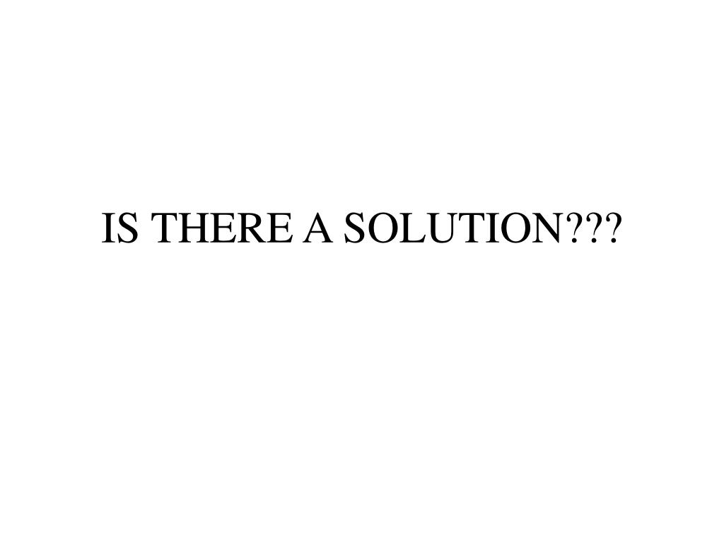 IS THERE A SOLUTION???