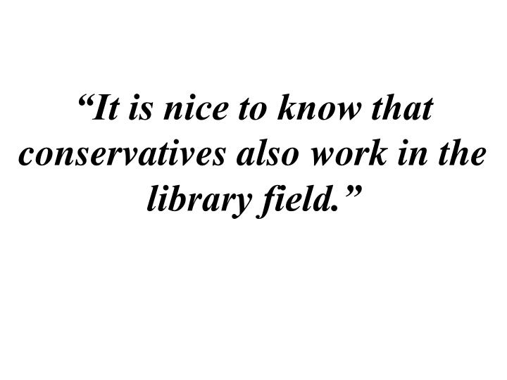 """""""It is nice to know that conservatives also work in the library field."""""""