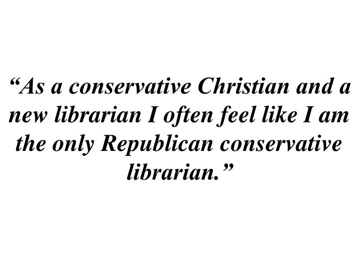 """""""As a conservative Christian and a new librarian I often feel like I am the only Republican conservative librarian."""""""