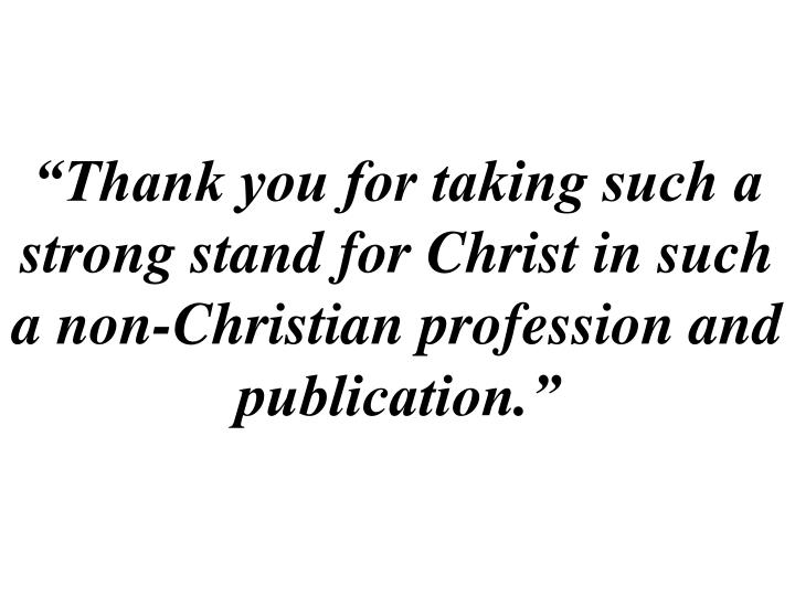 """""""Thank you for taking such a strong stand for Christ in such a non-Christian profession and publication."""""""