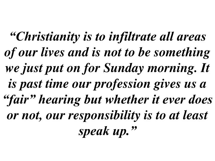 """""""Christianity is to infiltrate all areas of our lives and is not to be something we just put on for Sunday morning. It is past time our profession gives us a """"fair"""" hearing but whether it ever does or not, our responsibility is to at least speak up."""""""