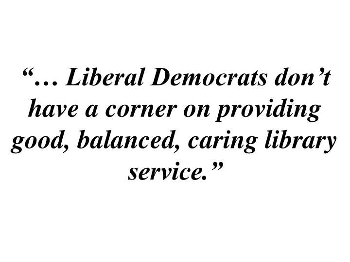 """… Liberal Democrats don't have a corner on providing good, balanced, caring library service."""