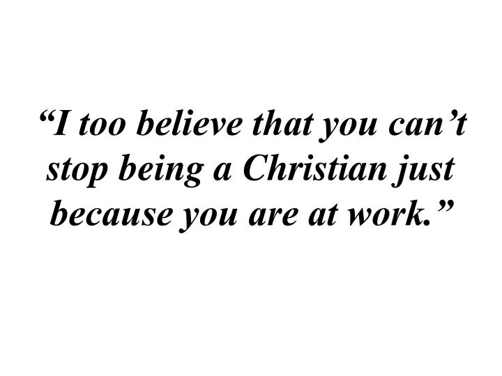 """""""I too believe that you can't stop being a Christian just because you are at work."""""""