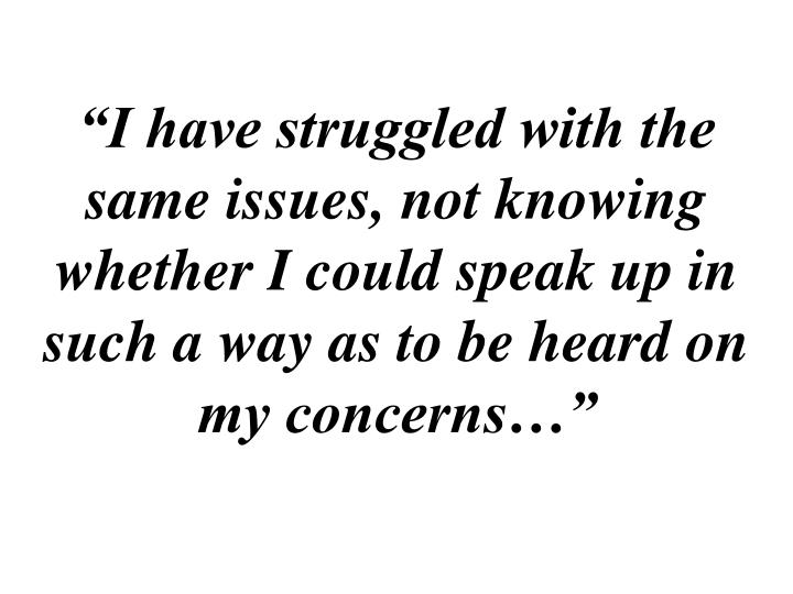 """""""I have struggled with the same issues, not knowing whether I could speak up in such a way as to be heard on my concerns…"""""""