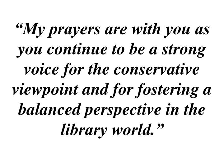 """""""My prayers are with you as you continue to be a strong voice for the conservative viewpoint and for fostering a balanced perspective in the library world."""""""