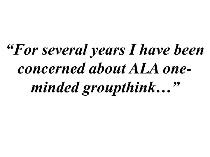 """""""For several years I have been concerned about ALA one-minded groupthink…"""""""