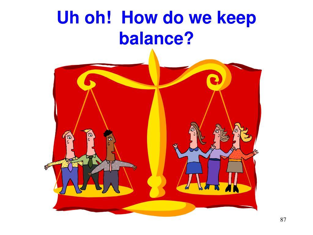 Uh oh!  How do we keep balance?