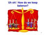 uh oh how do we keep balance