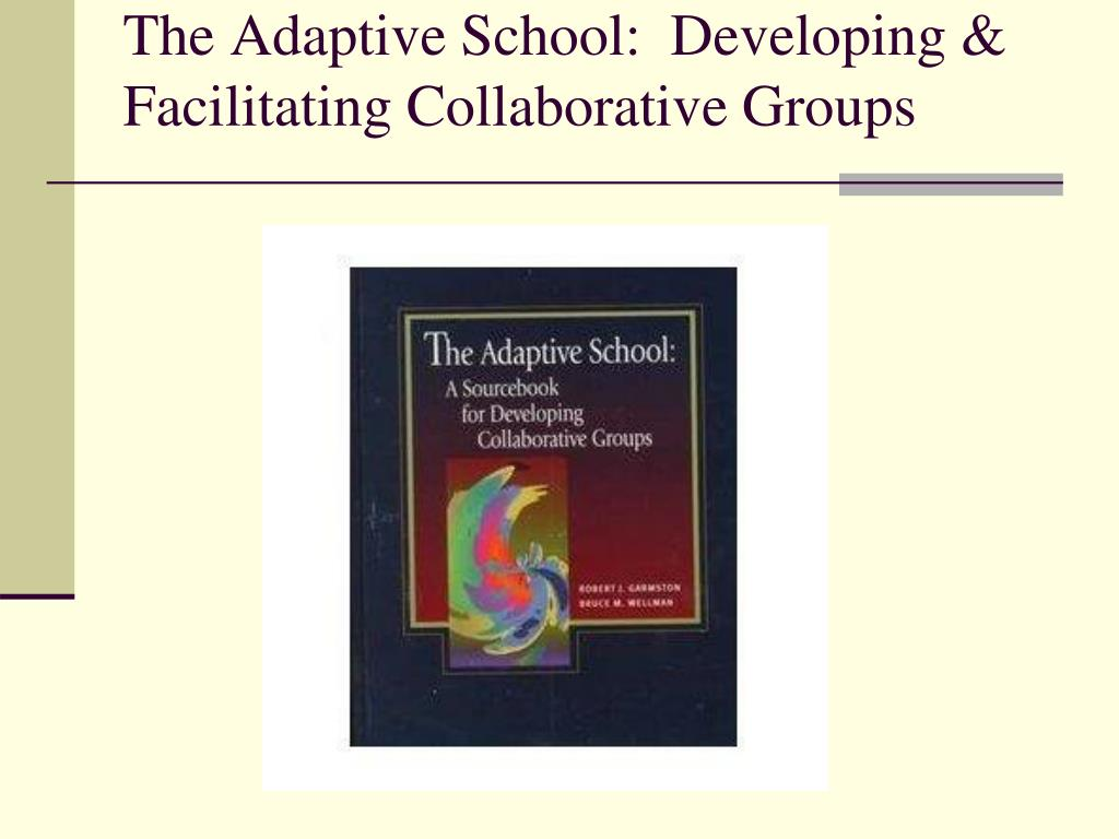The Adaptive School:  Developing & Facilitating Collaborative Groups