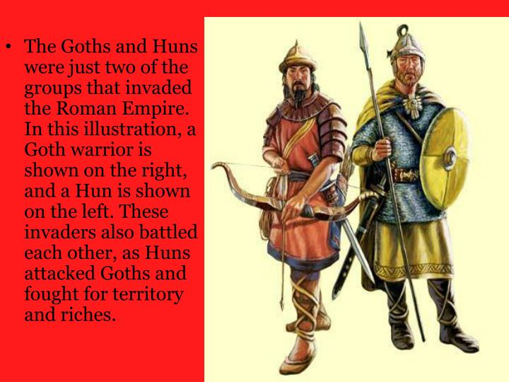 The Goths and Huns were just two of the groups that invaded the Roman Empire. In this illustration, a Goth warrior is shown on the right, and a Hun is shown on the left. These invaders also battled each other, as Huns attacked Goths and fought for territory and riches.