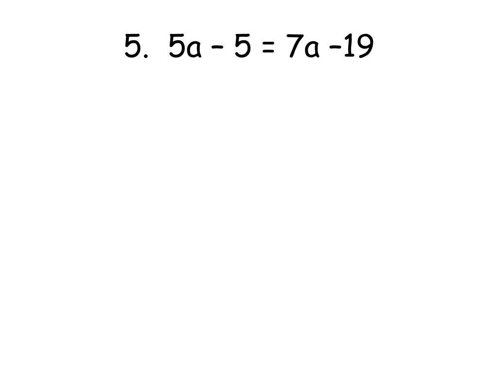 5.  5a – 5 = 7a –19