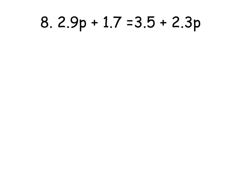 8. 2.9p + 1.7 =3.5 + 2.3p