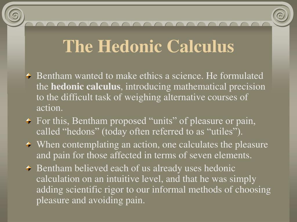 hedonistic calculus The hedonic calculus does not necessarily make public policy issues easier to navigate cassius amicus, who writes for the newepicureancom, argues that it's difficult, and often counterproductive, to attempt to legislate hedonic calculations for society at large.