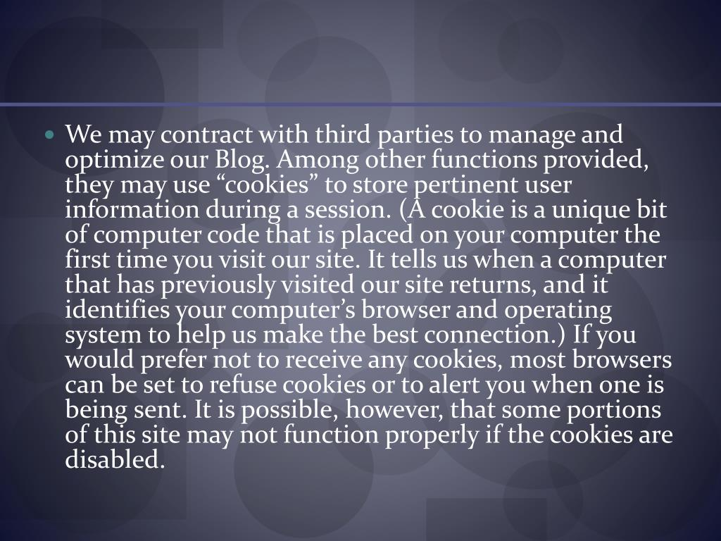 """We may contract with third parties to manage and optimize our Blog. Among other functions provided, they may use """"cookies"""" to store pertinent user information during a session. (A cookie is a unique bit of computer code that is placed on your computer the first time you visit our site. It tells us when a computer that has previously visited our site returns, and it identifies your computer's browser and operating system to help us make the best connection.) If you would prefer not to receive any cookies, most browsers can be set to refuse cookies or to alert you when one is being sent. It is possible, however, that some portions of this site may not function properly if the cookies are disabled."""