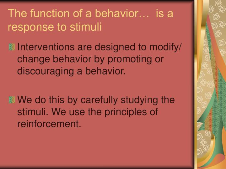 The function of a behavior…  is a response to stimuli