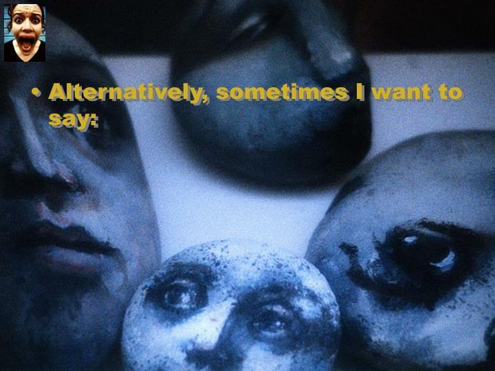 Alternatively, sometimes I want to say: