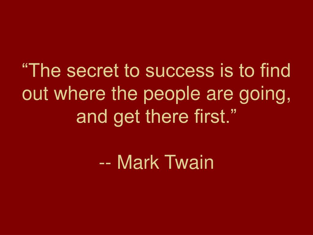 """The secret to success is to find out where the people are going, and get there first."""
