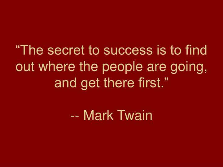 The secret to success is to find out where the people are going and get there first mark twain