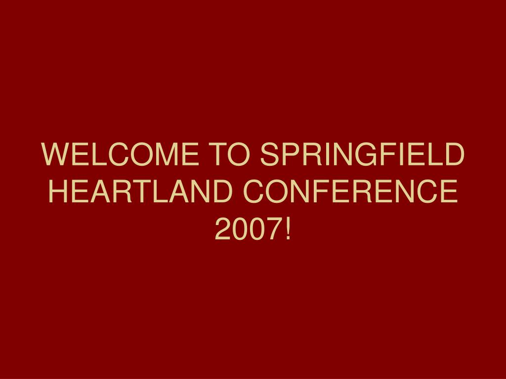 WELCOME TO SPRINGFIELD HEARTLAND CONFERENCE 2007!