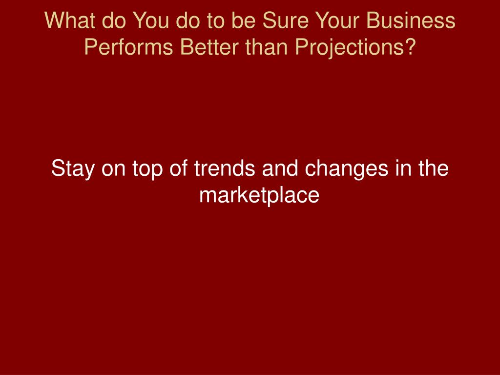 What do You do to be Sure Your Business Performs Better than Projections?