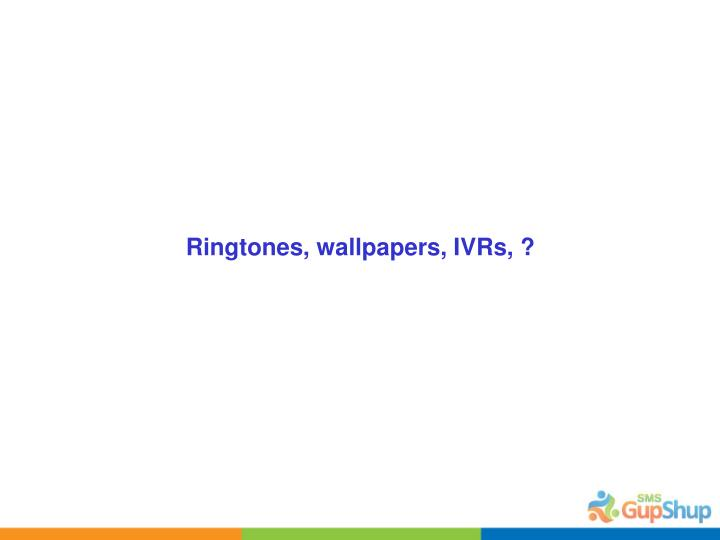 Ringtones, wallpapers, IVRs, ?