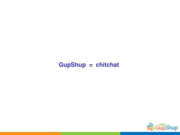 GupShup  =  chitchat