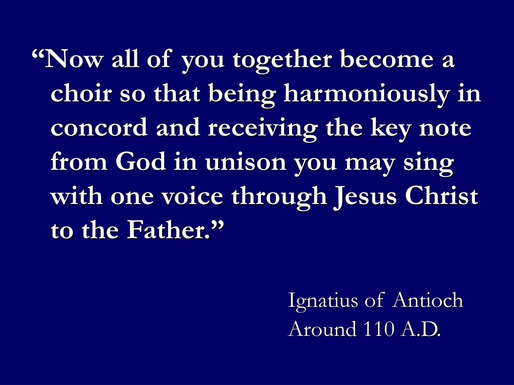 """""""Now all of you together become a choir so that being harmoniously in concord and receiving the key note from God in unison you may sing with one voice through Jesus Christ to the Father."""""""