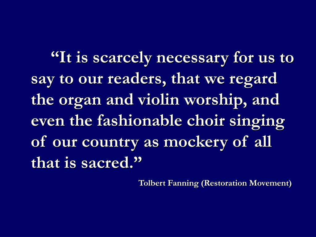 """""""It is scarcely necessary for us to say to our readers, that we regard the organ and violin worship, and even the fashionable choir singing of our country as mockery of all that is sacred."""""""