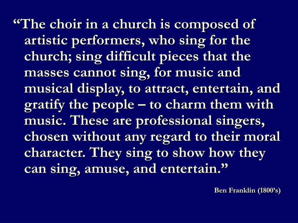 """""""The choir in a church is composed of artistic performers, who sing for the church; sing difficult pieces that the masses cannot sing, for music and musical display, to attract, entertain, and gratify the people – to charm them with music. These are professional singers, chosen without any regard to their moral character. They sing to show how they can sing, amuse, and entertain."""""""