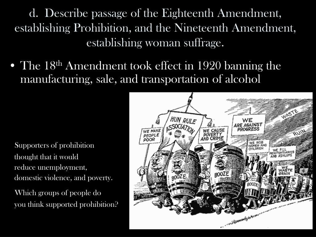 d.  Describe passage of the Eighteenth Amendment, establishing Prohibition, and the Nineteenth Amendment, establishing woman suffrage.