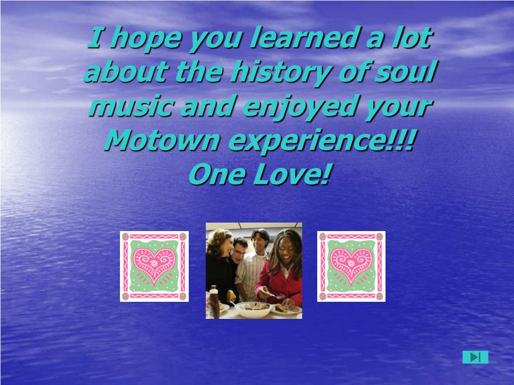 I hope you learned a lot about the history of soul music and enjoyed your Motown experience!!!