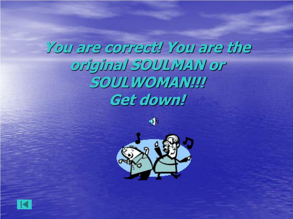 You are correct! You are the original SOULMAN or SOULWOMAN!!!