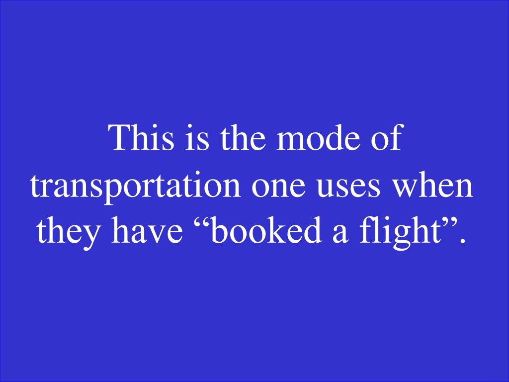 """This is the mode of transportation one uses when they have """"booked a flight""""."""