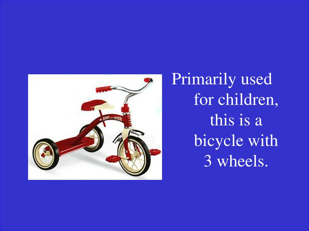 Primarily used for children, this is a bicycle with 3 wheels.