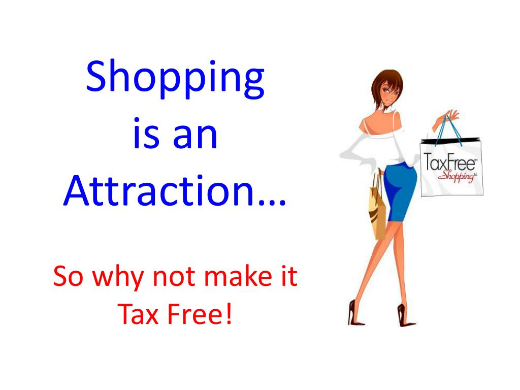 shopping is an attraction so why not make it tax free l.
