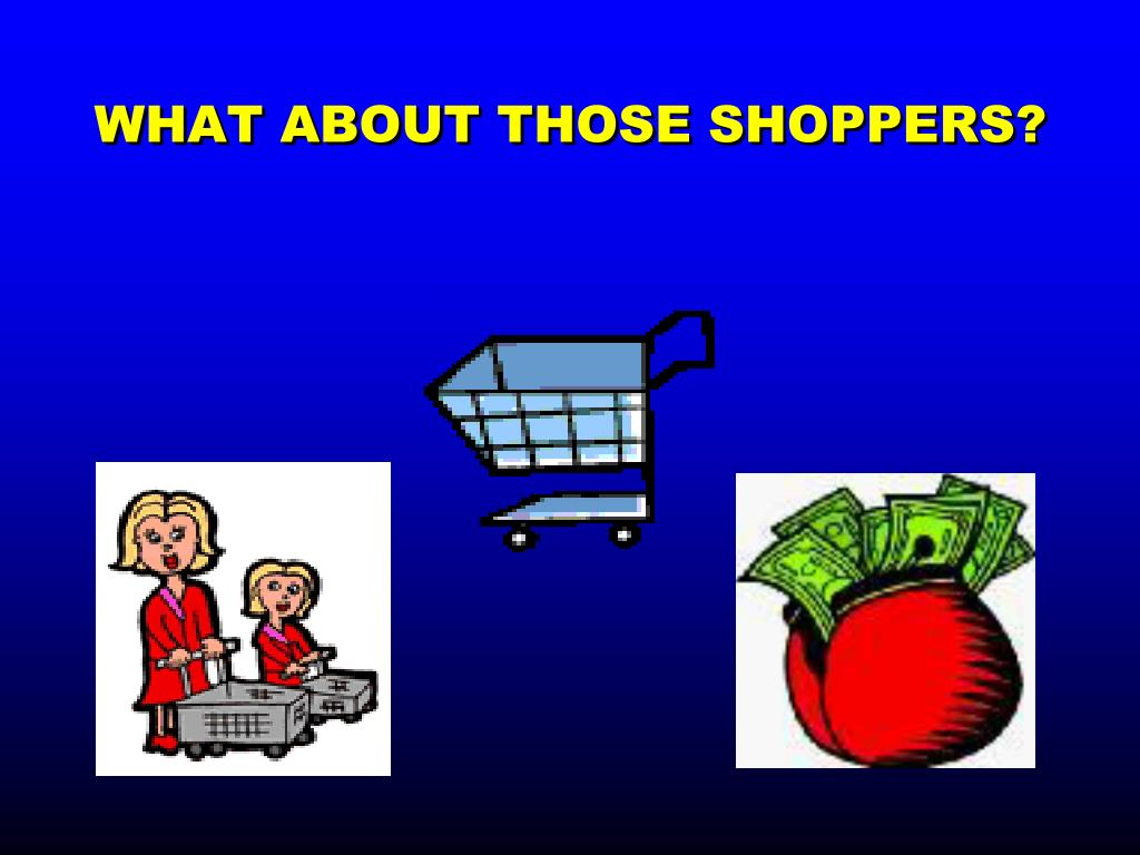 WHAT ABOUT THOSE SHOPPERS?