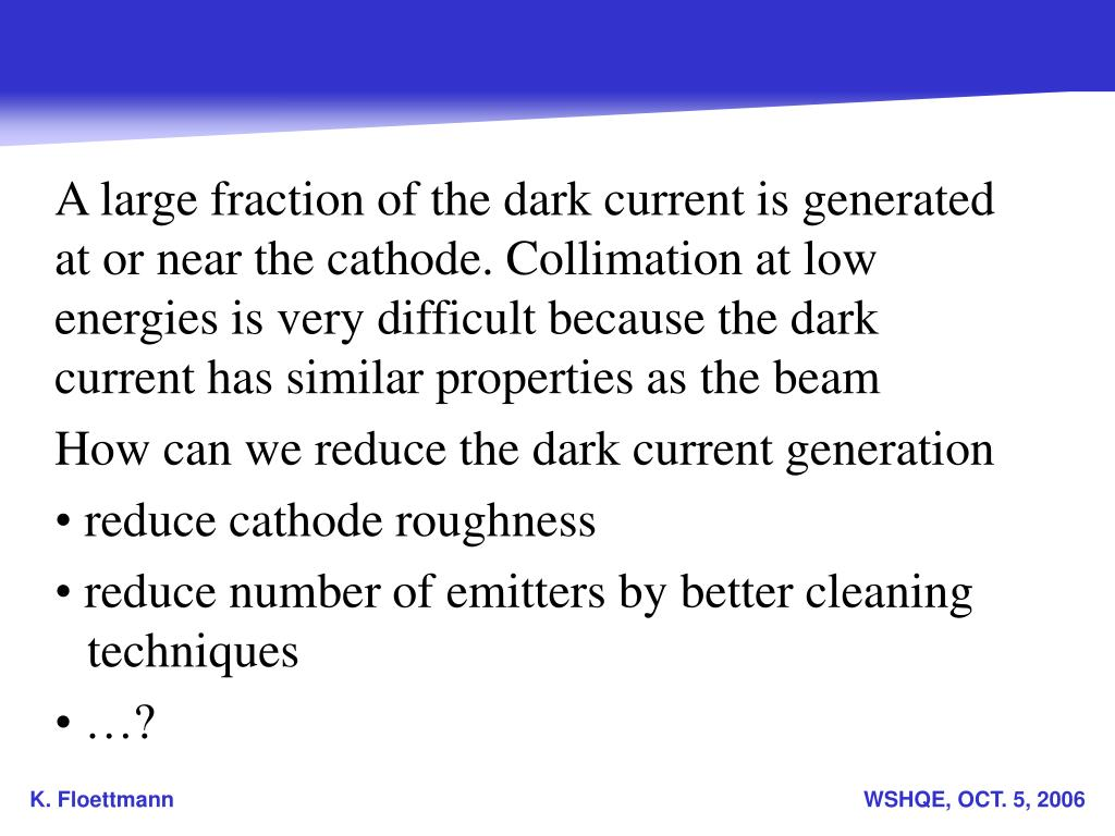 A large fraction of the dark current is generated at or near the cathode. Collimation at low energies is very difficult because the dark current has similar properties as the beam