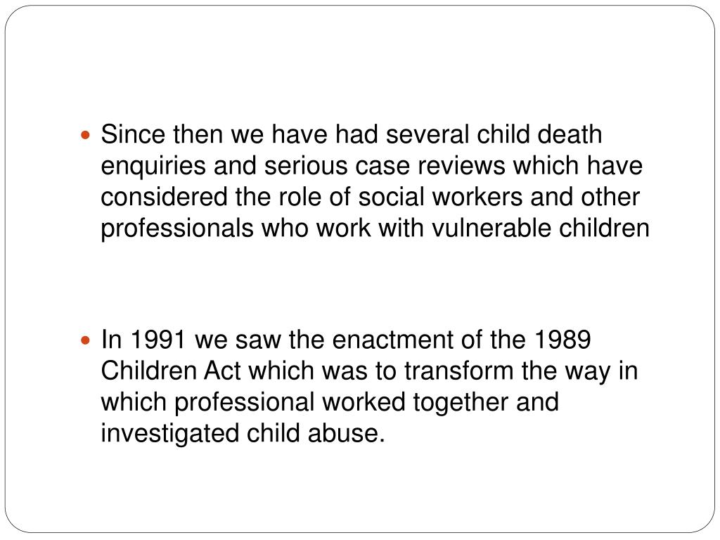Since then we have had several child death enquiries and serious case reviews which have considered the role of social workers and other professionals who work with vulnerable children