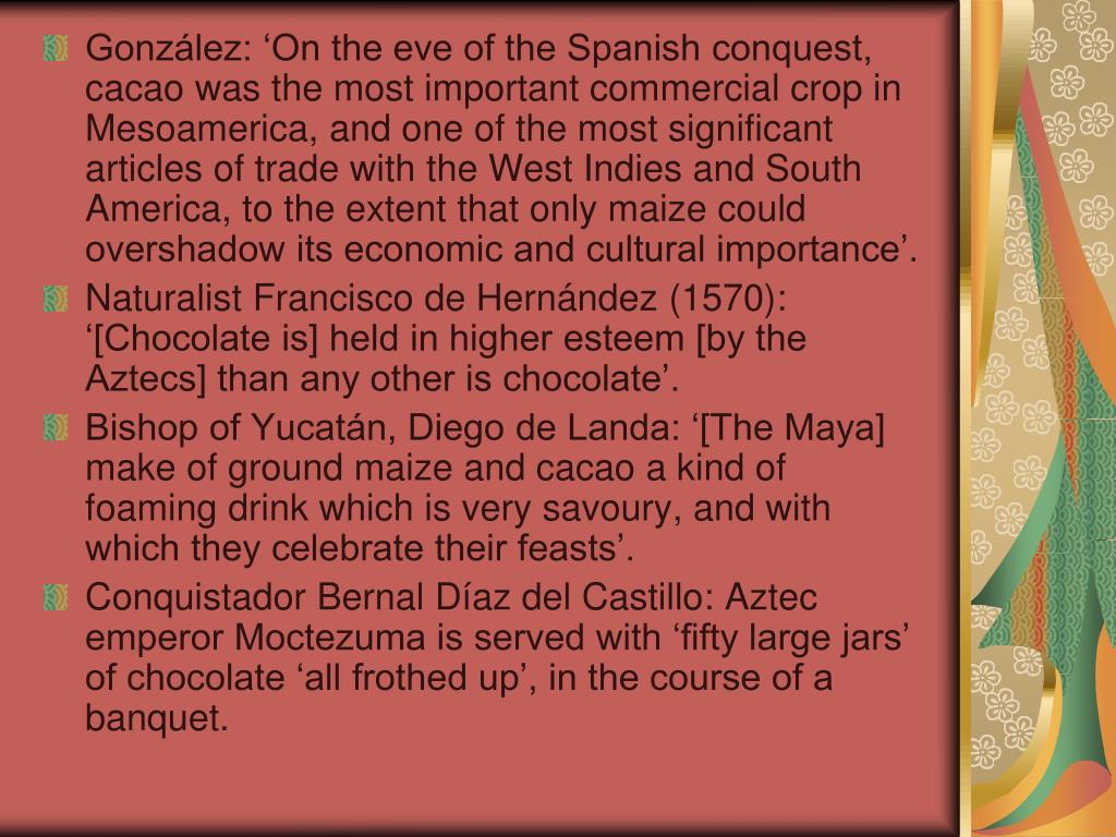 González: 'On the eve of the Spanish conquest, cacao was the most important commercial crop in Mesoamerica, and one of the most significant articles of trade with the West Indies and South America, to the extent that only maize could overshadow its economic and cultural importance'.