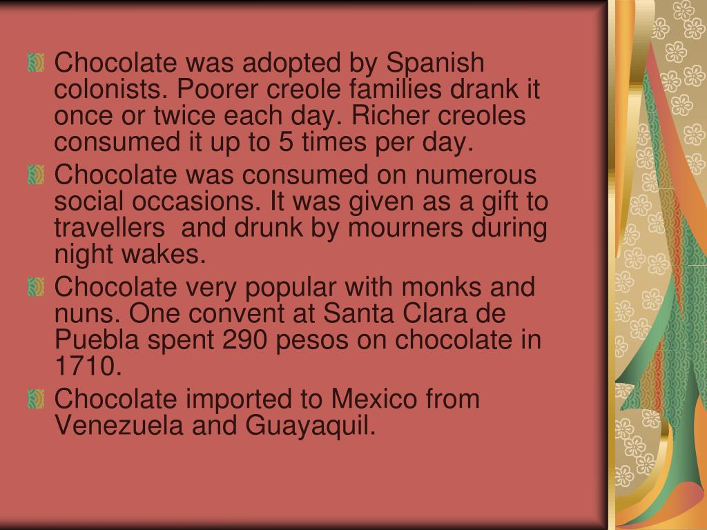 Chocolate was adopted by Spanish colonists. Poorer creole families drank it once or twice each day. Richer creoles consumed it up to 5 times per day.