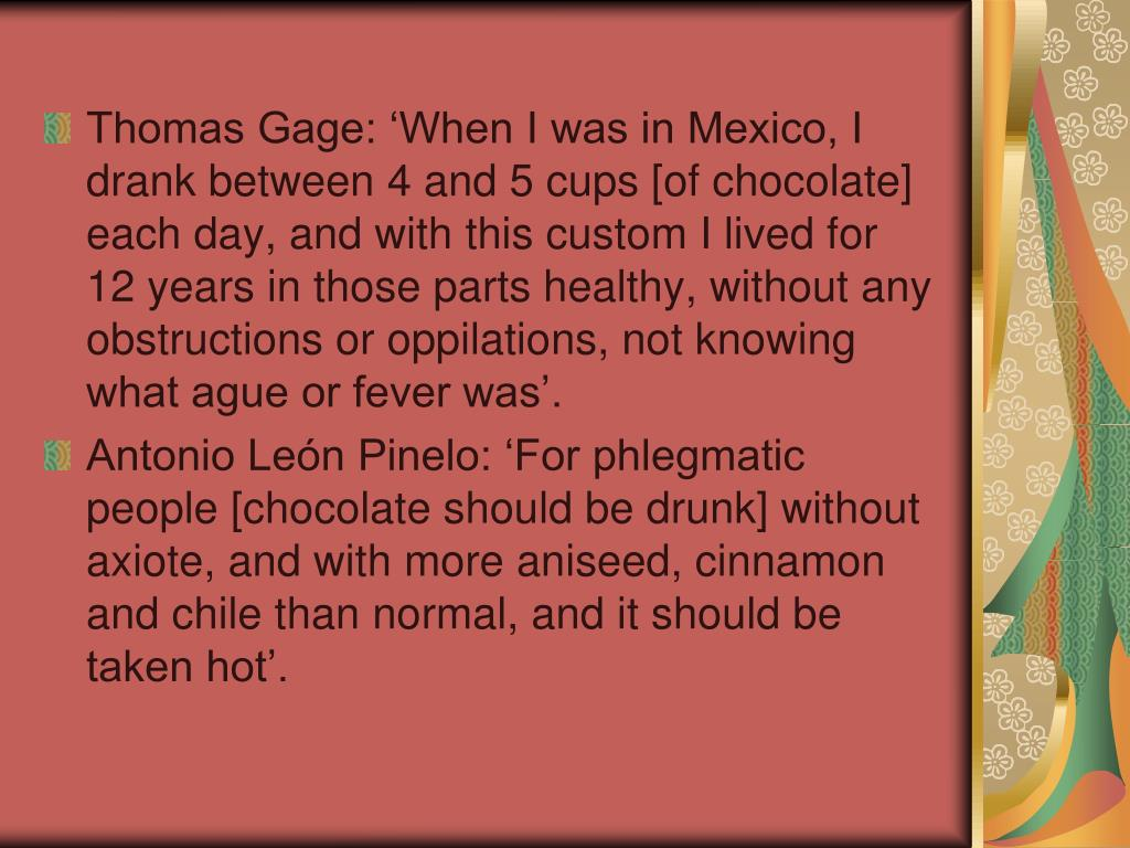 Thomas Gage: 'When I was in Mexico, I drank between 4 and 5 cups [of chocolate] each day, and with this custom I lived for 12 years in those parts healthy, without any obstructions or oppilations, not knowing what ague or fever was'.