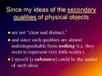 since my ideas of the secondary qualities of physical objects